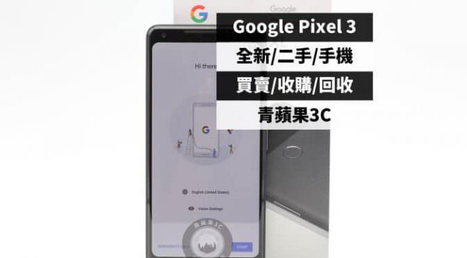 google pixel 3收購-規格價格懶人包查詢-青蘋果3C